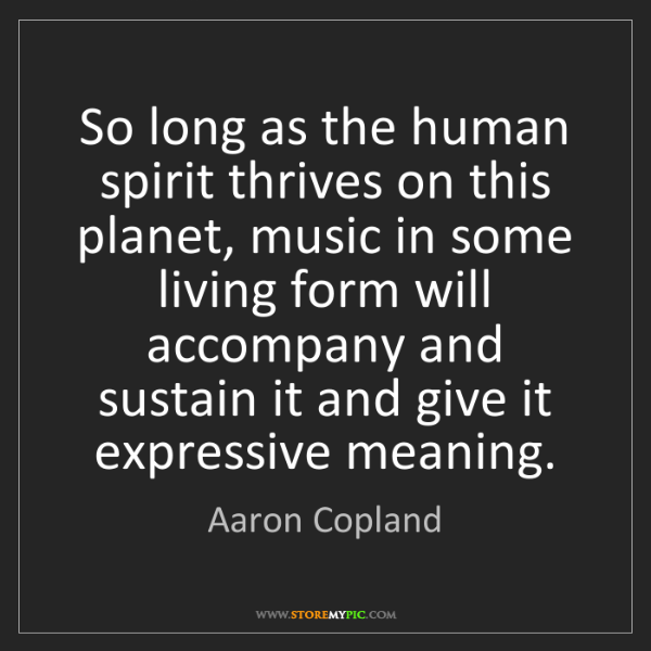 Aaron Copland: So long as the human spirit thrives on this planet, music...