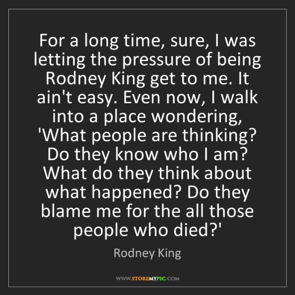 Rodney King: For a long time, sure, I was letting the pressure of...