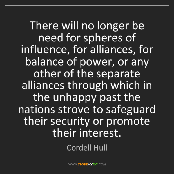 Cordell Hull: There will no longer be need for spheres of influence,...