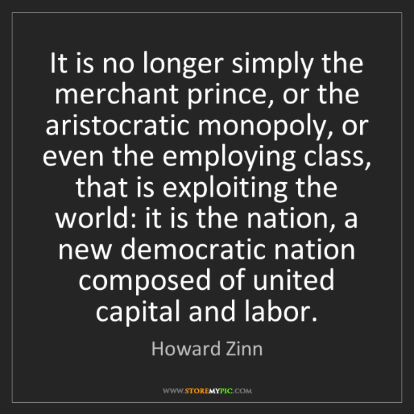 Howard Zinn: It is no longer simply the merchant prince, or the aristocratic...