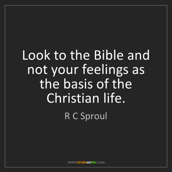R C Sproul: Look to the Bible and not your feelings as the basis...