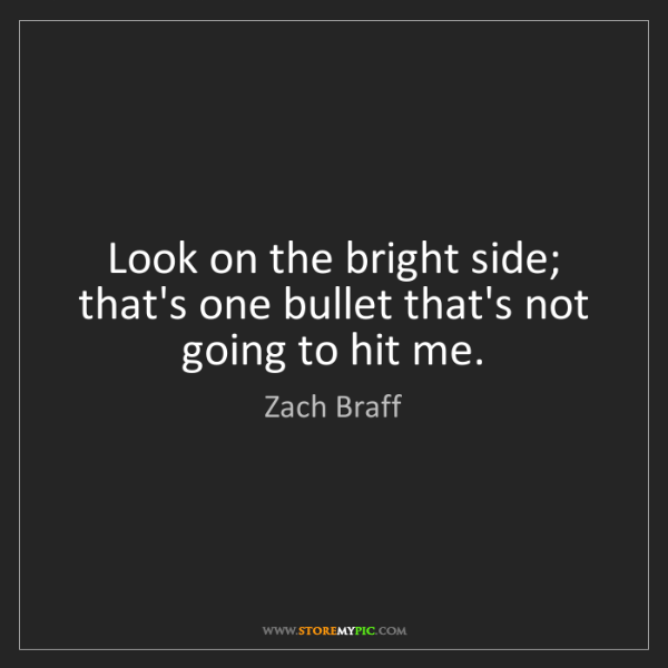 Zach Braff: Look on the bright side; that's one bullet that's not...