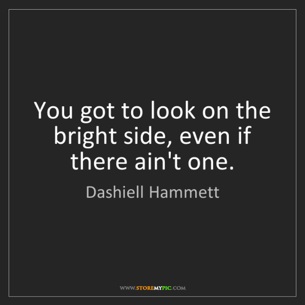 Dashiell Hammett: You got to look on the bright side, even if there ain't...
