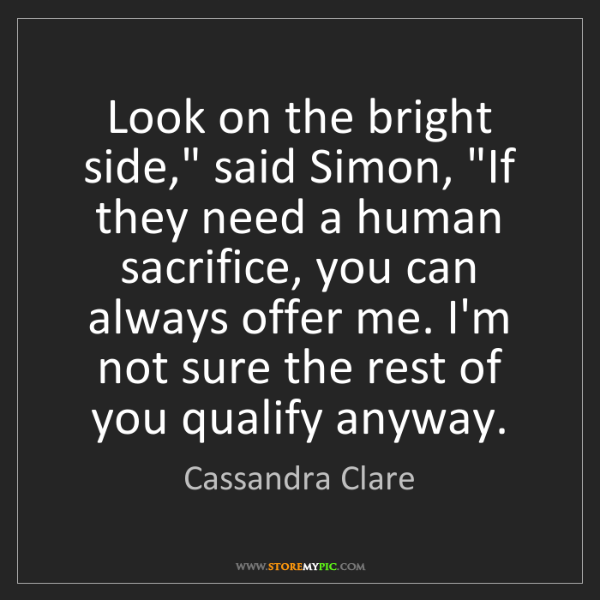 "Cassandra Clare: Look on the bright side,"" said Simon, ""If they need a..."