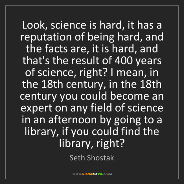 Seth Shostak: Look, science is hard, it has a reputation of being hard,...