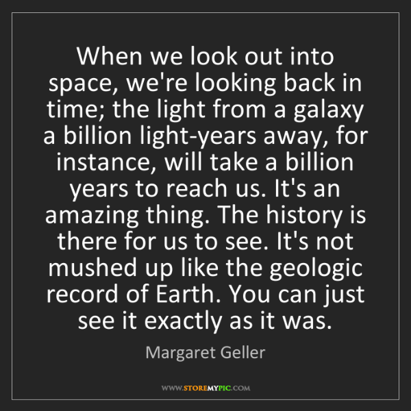 Margaret Geller: When we look out into space, we're looking back in time;...