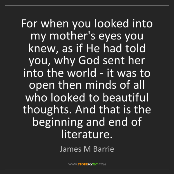 James M Barrie: For when you looked into my mother's eyes you knew, as...