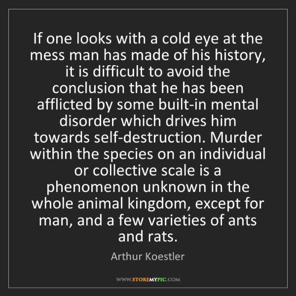 Arthur Koestler: If one looks with a cold eye at the mess man has made...