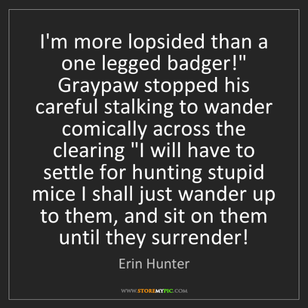 "Erin Hunter: I'm more lopsided than a one legged badger!"" Graypaw..."
