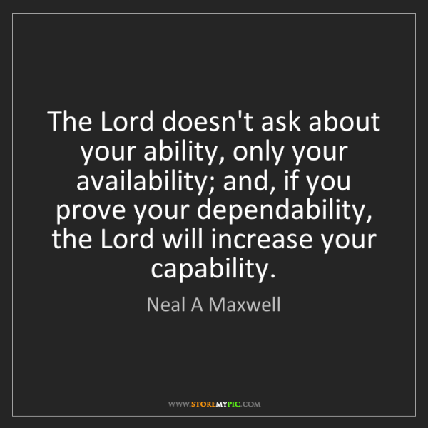 Neal A Maxwell: The Lord doesn't ask about your ability, only your availability;...