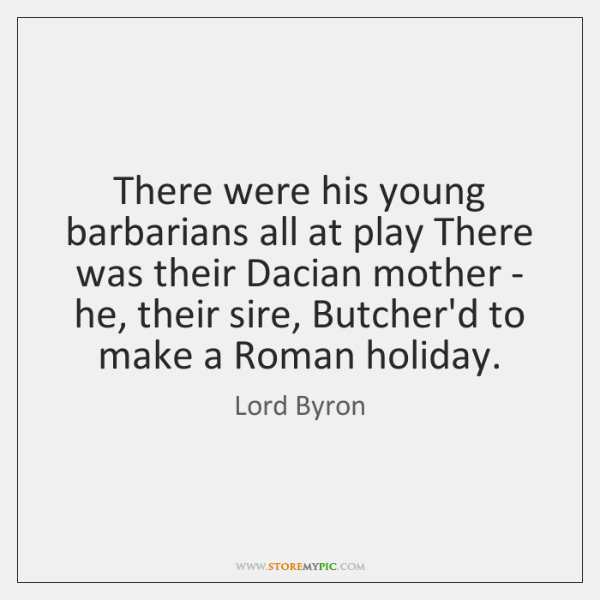 There were his young barbarians all at play There was their Dacian ...