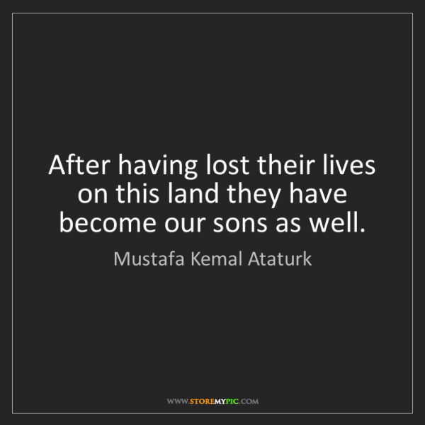 Mustafa Kemal Ataturk: After having lost their lives on this land they have...