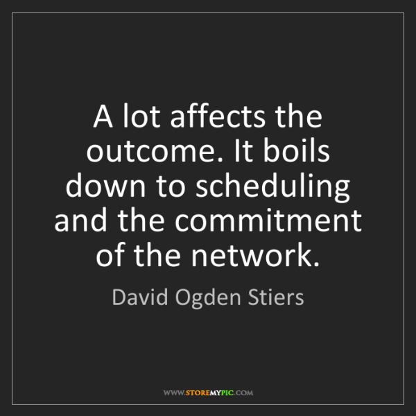 David Ogden Stiers: A lot affects the outcome. It boils down to scheduling...