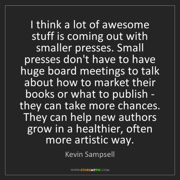 Kevin Sampsell: I think a lot of awesome stuff is coming out with smaller...