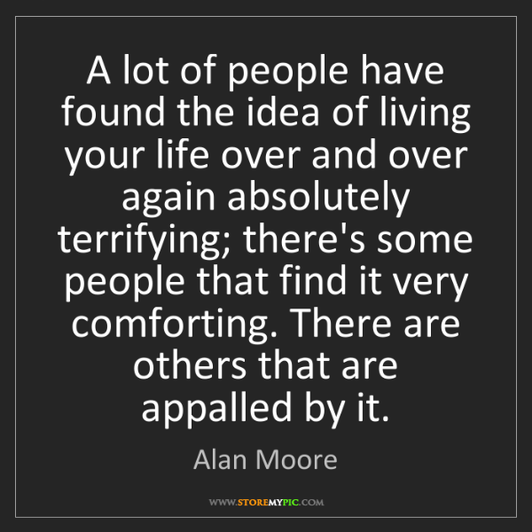 Alan Moore: A lot of people have found the idea of living your life...