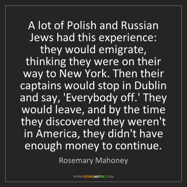 Rosemary Mahoney: A lot of Polish and Russian Jews had this experience:...
