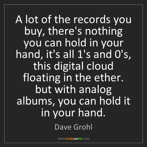 Dave Grohl: A lot of the records you buy, there's nothing you can...