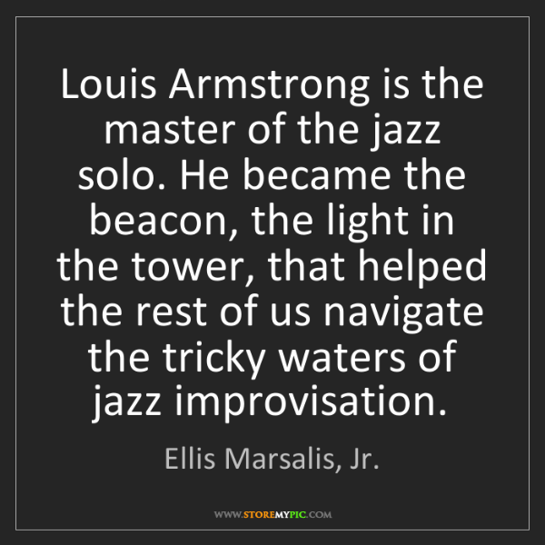 Ellis Marsalis, Jr.: Louis Armstrong is the master of the jazz solo. He became...