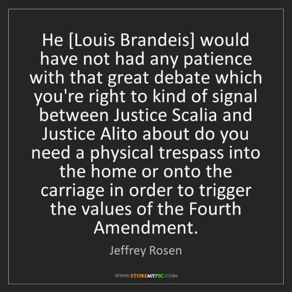 Jeffrey Rosen: He [Louis Brandeis] would have not had any patience with...