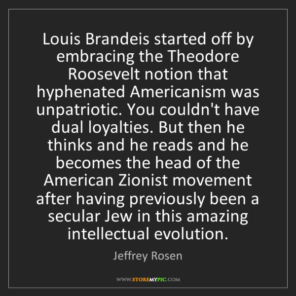 Jeffrey Rosen: Louis Brandeis started off by embracing the Theodore...