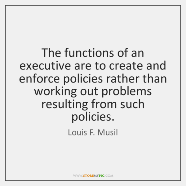 The functions of an executive are to create and enforce policies rather ...