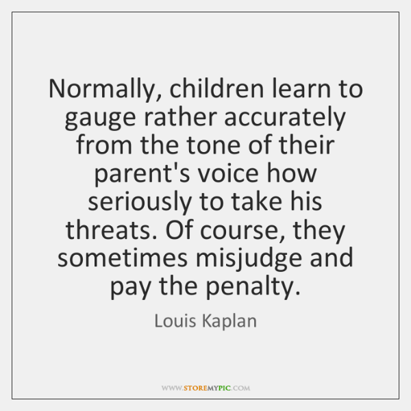 Normally, children learn to gauge rather accurately from the tone of their ...