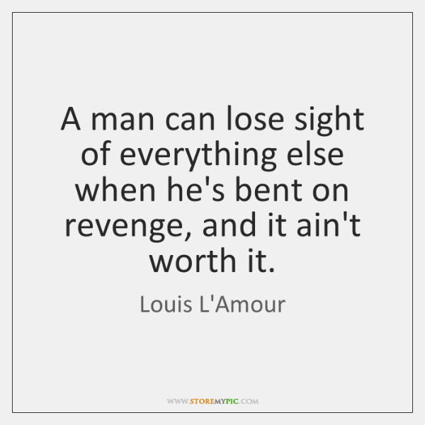 A man can lose sight of everything else when he's bent on ...