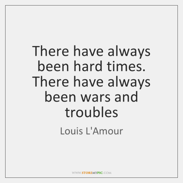 There have always been hard times. There have always been wars and ...