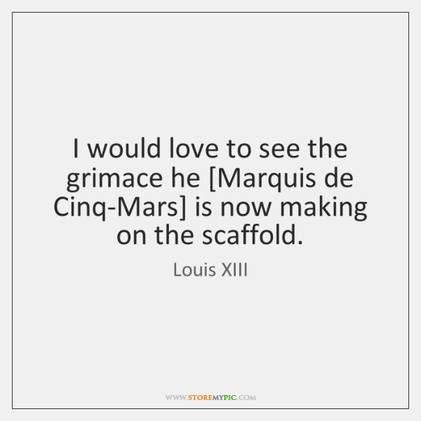 I would love to see the grimace he [Marquis de Cinq-Mars] is ...