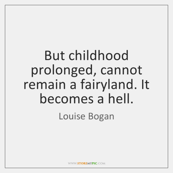 But childhood prolonged, cannot remain a fairyland. It becomes a hell.