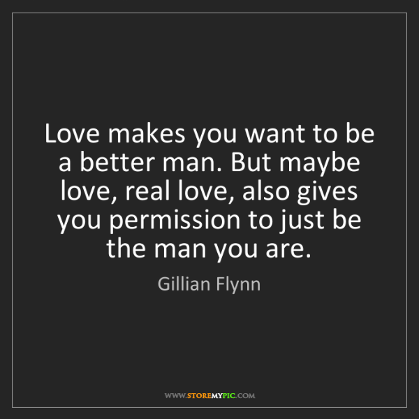 Gillian Flynn: Love makes you want to be a better man. But maybe love,...