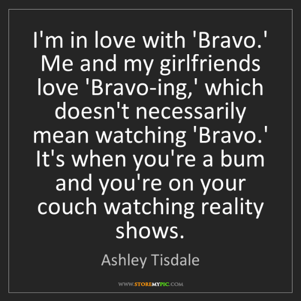 Ashley Tisdale: I'm in love with 'Bravo.' Me and my girlfriends love...