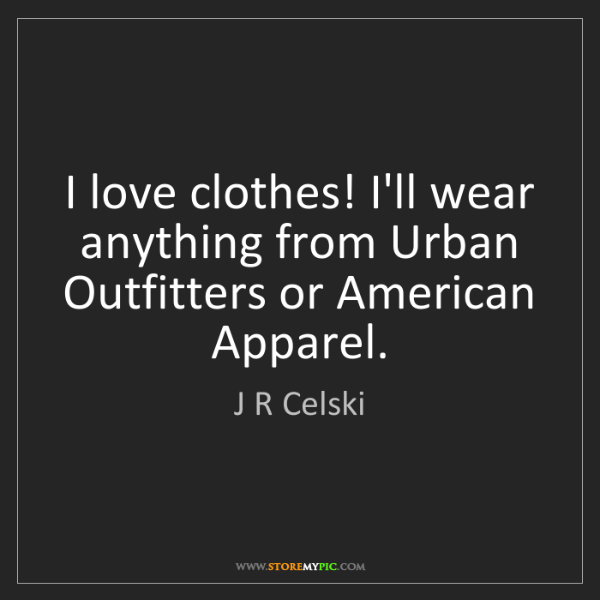 J R Celski: I love clothes! I'll wear anything from Urban Outfitters...