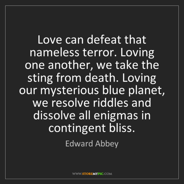 Edward Abbey: Love can defeat that nameless terror. Loving one another,...