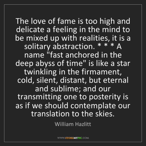 William Hazlitt: The love of fame is too high and delicate a feeling in...