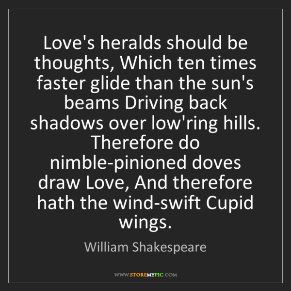 William Shakespeare: Love's heralds should be thoughts, Which ten times faster...