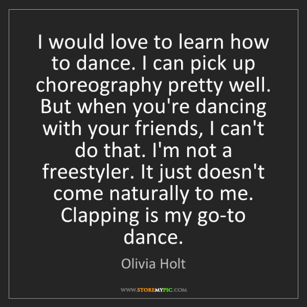 Olivia Holt: I would love to learn how to dance. I can pick up choreography...