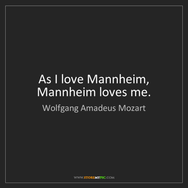 Wolfgang Amadeus Mozart: As I love Mannheim, Mannheim loves me.