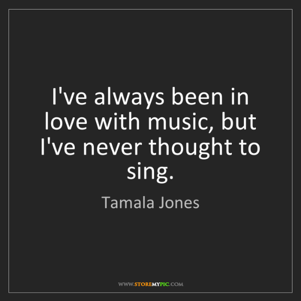 Tamala Jones: I've always been in love with music, but I've never thought...