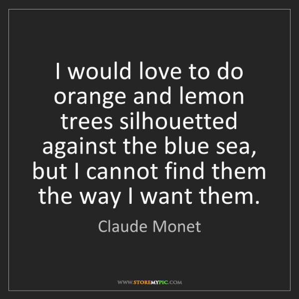Claude Monet: I would love to do orange and lemon trees silhouetted...