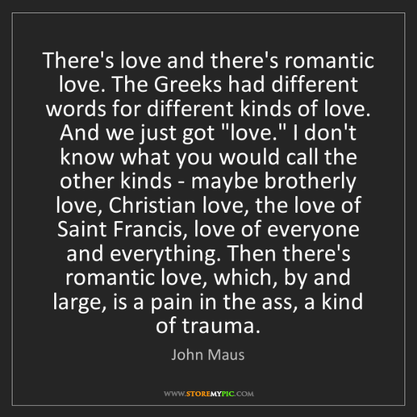 John Maus: There's love and there's romantic love. The Greeks had...