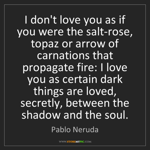 Pablo Neruda: I don't love you as if you were the salt-rose, topaz...