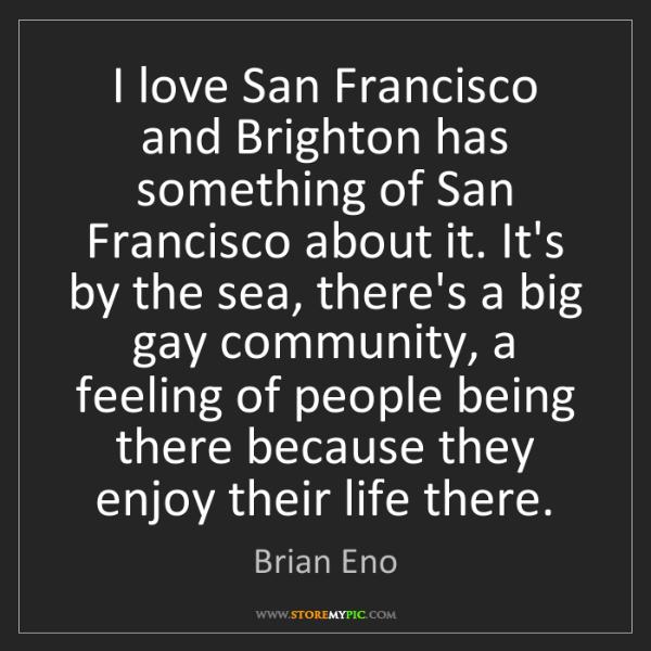 Brian Eno: I love San Francisco and Brighton has something of San...