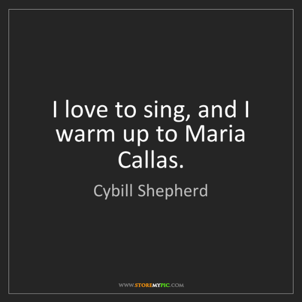 Cybill Shepherd: I love to sing, and I warm up to Maria Callas.