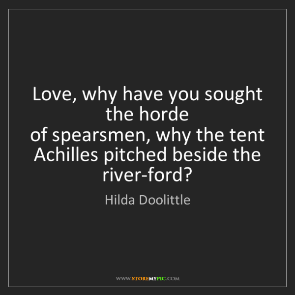 Hilda Doolittle: Love, why have you sought the horde  of spearsmen, why...