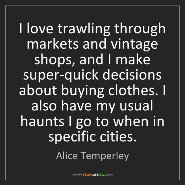 Alice Temperley: I love trawling through markets and vintage shops, and...