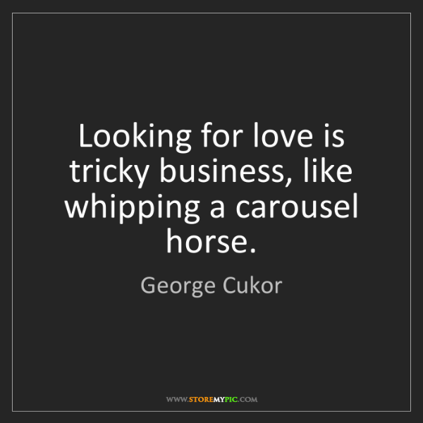 George Cukor: Looking for love is tricky business, like whipping a...