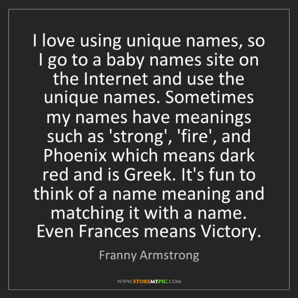 Franny Armstrong: I love using unique names, so I go to a baby names
