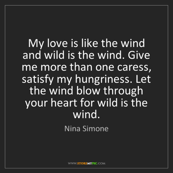 Nina Simone: My love is like the wind and wild is the wind. Give me...