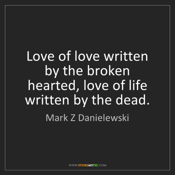 Mark Z Danielewski: Love of love written by the broken hearted, love of life...